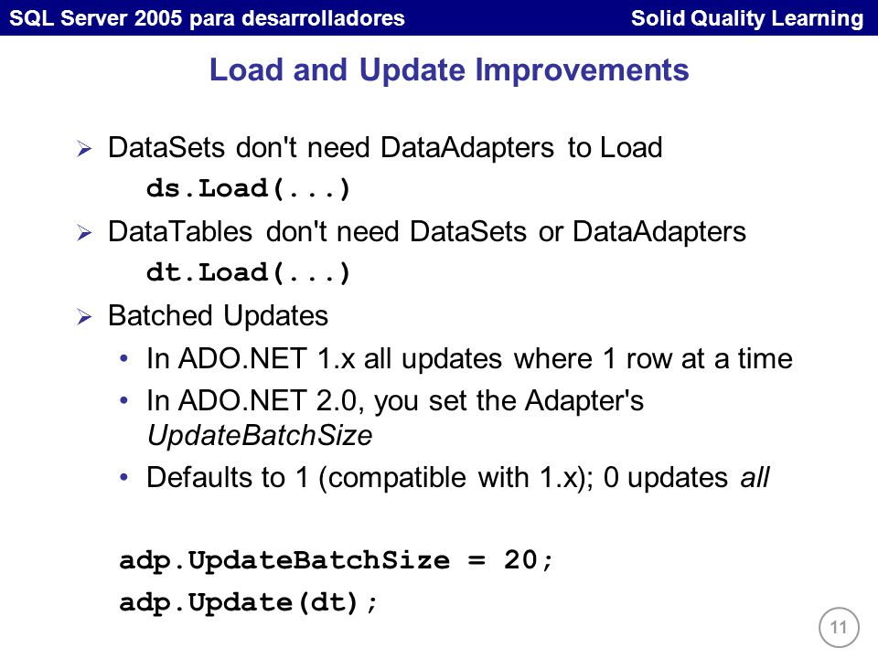 11 SQL Server 2005 para desarrolladores Solid Quality Learning Load and Update Improvements DataSets don t need DataAdapters to Load ds.Load(...) DataTables don t need DataSets or DataAdapters dt.Load(...) Batched Updates In ADO.NET 1.x all updates where 1 row at a time In ADO.NET 2.0, you set the Adapter s UpdateBatchSize Defaults to 1 (compatible with 1.x); 0 updates all adp.UpdateBatchSize = 20; adp.Update(dt);