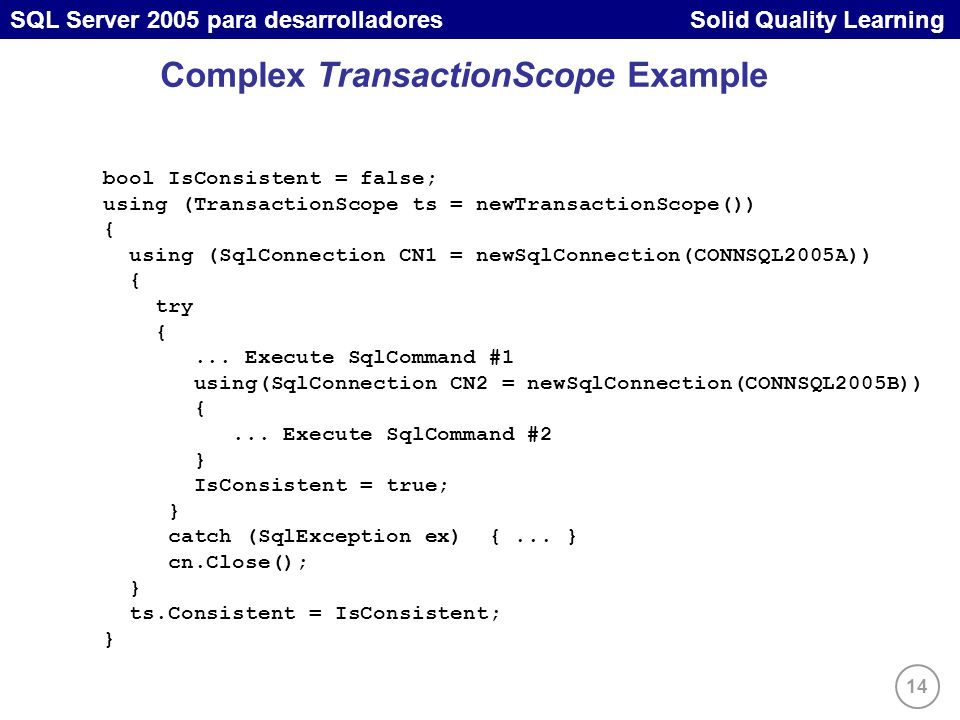 14 SQL Server 2005 para desarrolladores Solid Quality Learning Complex TransactionScope Example bool IsConsistent = false; using (TransactionScope ts = newTransactionScope()) { using (SqlConnection CN1 = newSqlConnection(CONNSQL2005A)) { try {...