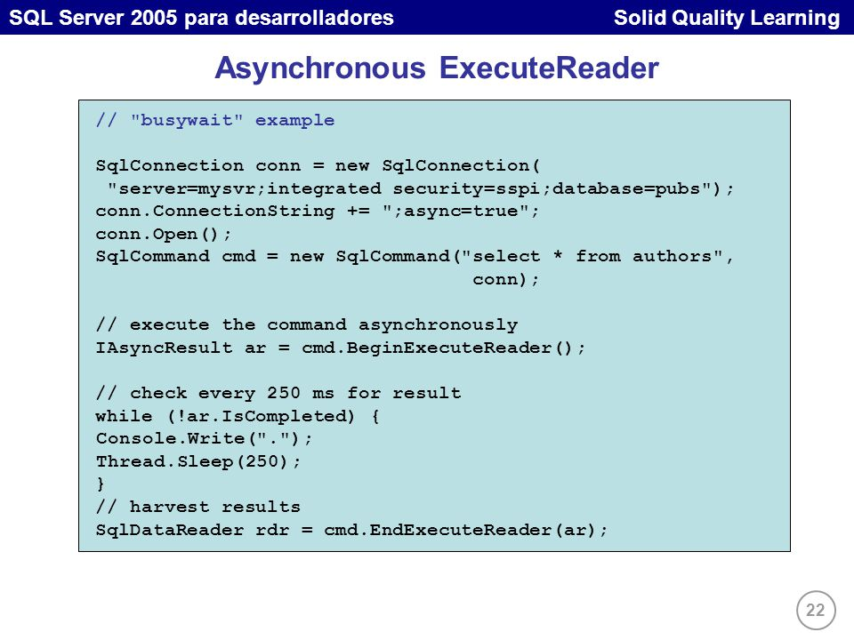22 SQL Server 2005 para desarrolladores Solid Quality Learning Asynchronous ExecuteReader // busywait example SqlConnection conn = new SqlConnection( server=mysvr;integrated security=sspi;database=pubs ); conn.ConnectionString += ;async=true ; conn.Open(); SqlCommand cmd = new SqlCommand( select * from authors , conn); // execute the command asynchronously IAsyncResult ar = cmd.BeginExecuteReader(); // check every 250 ms for result while (!ar.IsCompleted) { Console.Write( . ); Thread.Sleep(250); } // harvest results SqlDataReader rdr = cmd.EndExecuteReader(ar);