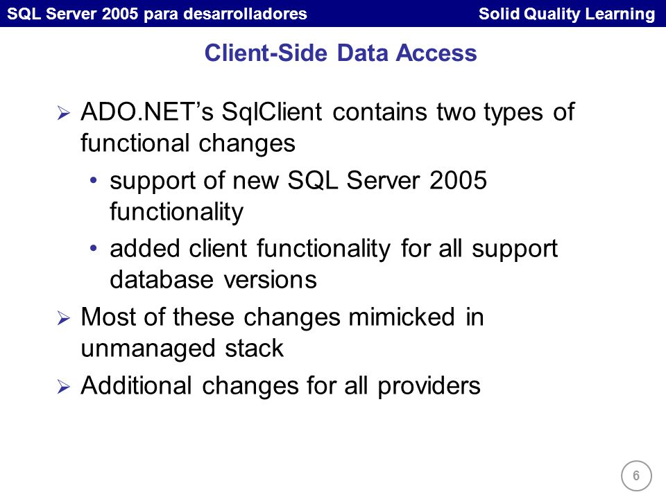 6 SQL Server 2005 para desarrolladores Solid Quality Learning Client-Side Data Access ADO.NETs SqlClient contains two types of functional changes support of new SQL Server 2005 functionality added client functionality for all support database versions Most of these changes mimicked in unmanaged stack Additional changes for all providers