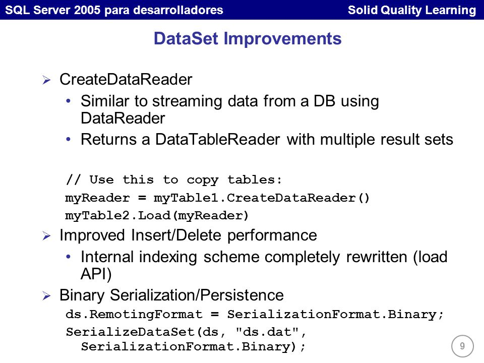 9 SQL Server 2005 para desarrolladores Solid Quality Learning DataSet Improvements CreateDataReader Similar to streaming data from a DB using DataReader Returns a DataTableReader with multiple result sets // Use this to copy tables: myReader = myTable1.CreateDataReader() myTable2.Load(myReader) Improved Insert/Delete performance Internal indexing scheme completely rewritten (load API) Binary Serialization/Persistence ds.RemotingFormat = SerializationFormat.Binary; SerializeDataSet(ds, ds.dat , SerializationFormat.Binary);