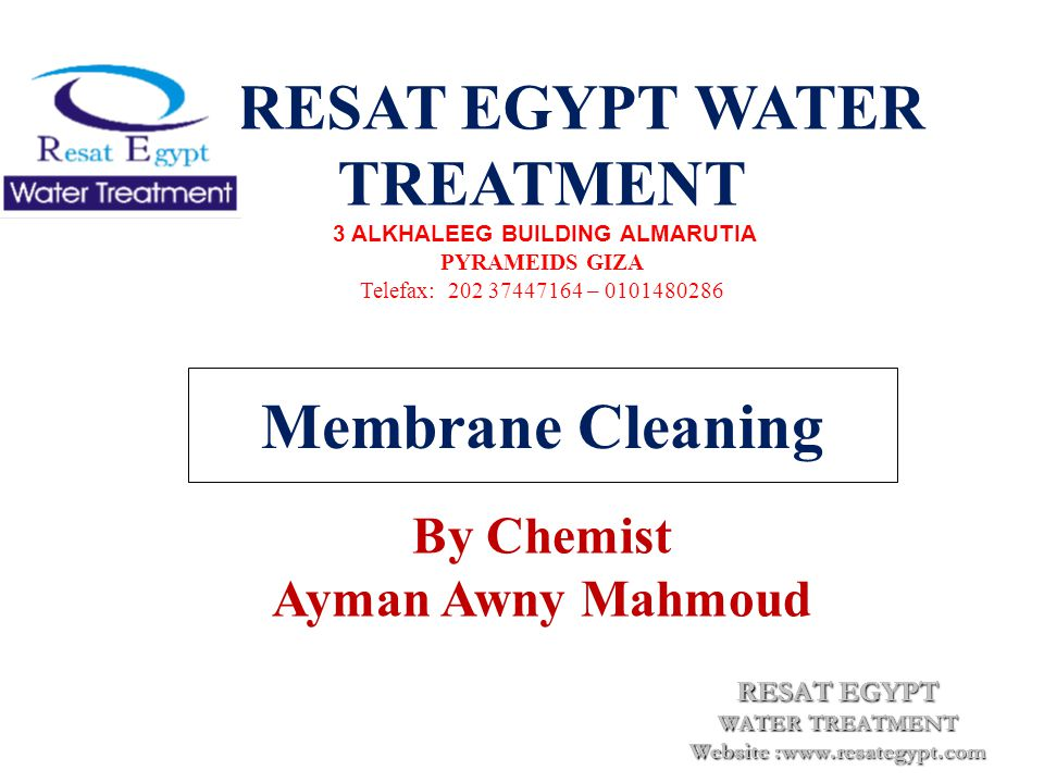 Membrane Cleaning RESAT EGYPT WATER TREATMENT 3 ALKHALEEG BUILDING ALMARUTIA PYRAMEIDS GIZA Telefax: 202 37447164 – 0101480286 By Chemist Ayman Awny Mahmoud