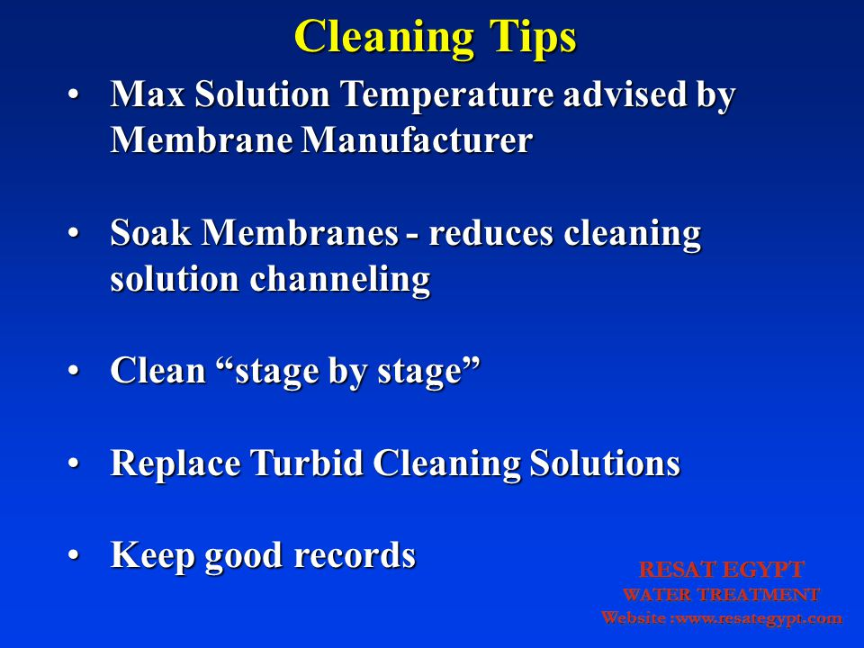 Max Solution Temperature advised by Membrane ManufacturerMax Solution Temperature advised by Membrane Manufacturer Soak Membranes - reduces cleaning solution channelingSoak Membranes - reduces cleaning solution channeling Clean stage by stageClean stage by stage Replace Turbid Cleaning SolutionsReplace Turbid Cleaning Solutions Keep good recordsKeep good records Cleaning Tips