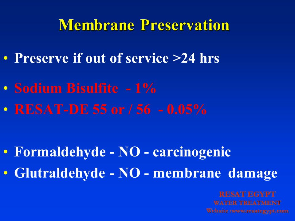 Membrane Preservation Preserve if out of service >24 hrs Sodium Bisulfite - 1% RESAT-DE 55 or / 56 - 0.05% Formaldehyde - NO - carcinogenic Glutraldehyde - NO - membrane damage