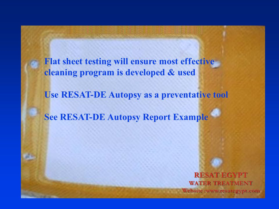 Flat sheet testing will ensure most effective cleaning program is developed & used Use RESAT-DE Autopsy as a preventative tool See RESAT-DE Autopsy Report Example
