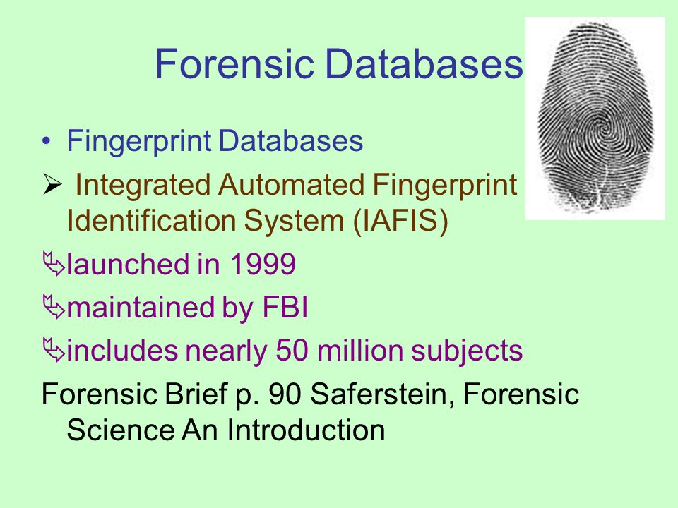 Forensic Databases DNA Databases Combined DNA Index System (CODIS) Fully operational in 1998 through FBI Data bank linked to all 50 states Sources include the offender index (3 million profiles of convicted or arrested individuals) and the forensic index (110,000 profiles from unsolved crime scene evidence) Forensic Brief, p.