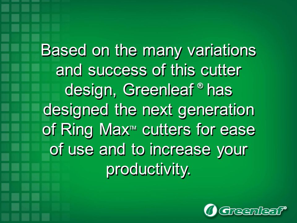 Based on the many variations and success of this cutter design, Greenleaf ® has designed the next generation of Ring Max TM cutters for ease of use an