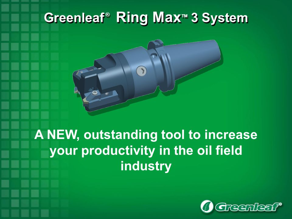 Greenleaf ® Ring Max TM 3 System A NEW, outstanding tool to increase your productivity in the oil field industry