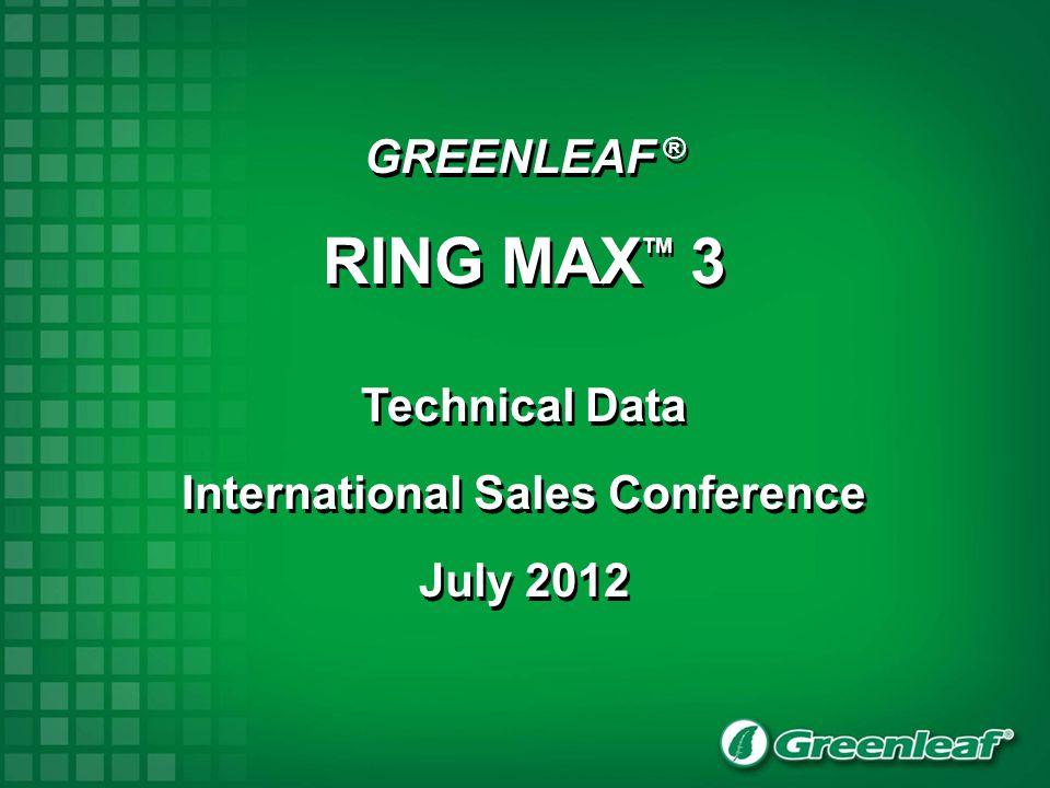 GREENLEAF ® RING MAX TM 3 Technical Data International Sales Conference July 2012 GREENLEAF ® RING MAX TM 3 Technical Data International Sales Confere