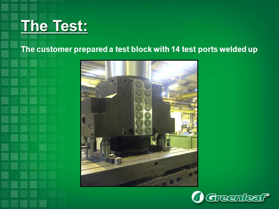 The customer prepared a test block with 14 test ports welded up The Test: