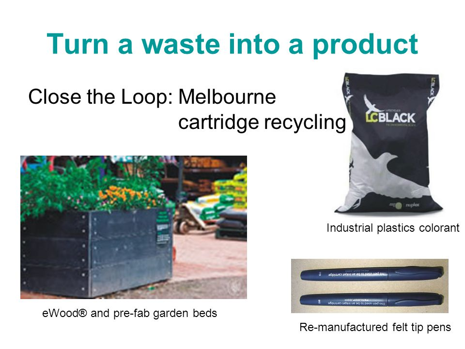 Turn a waste into a product Close the Loop: Melbourne cartridge recycling eWood® and pre-fab garden beds Industrial plastics colorant Re-manufactured felt tip pens