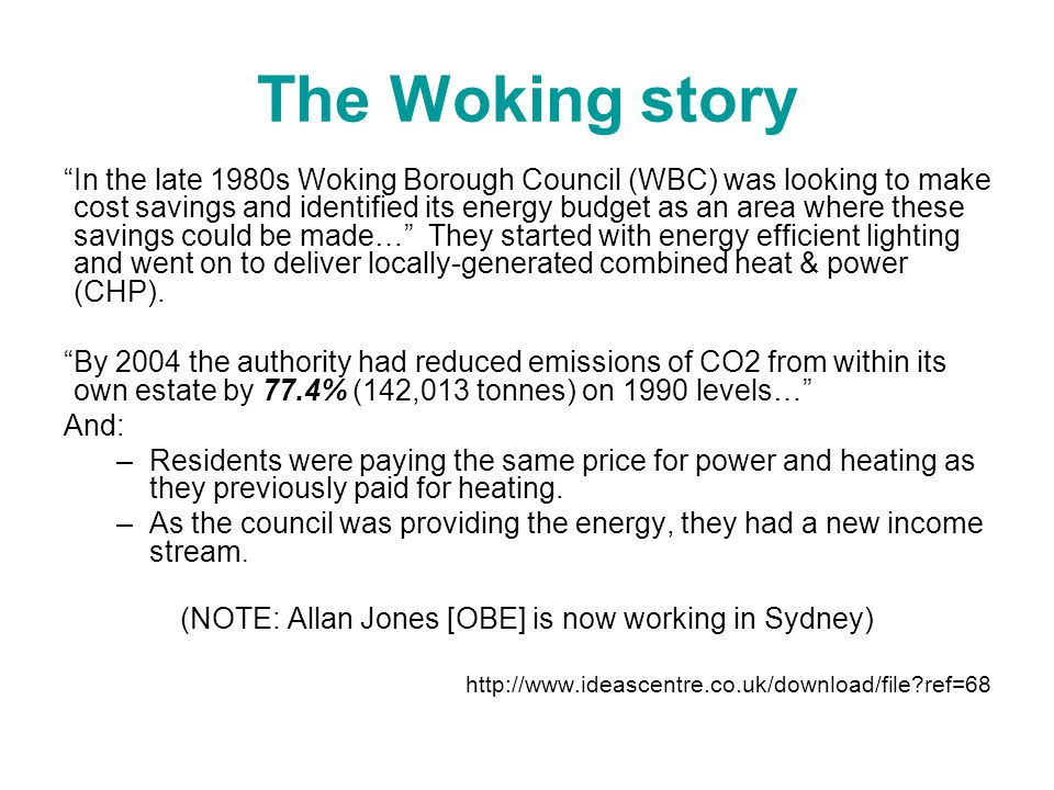 The Woking story In the late 1980s Woking Borough Council (WBC) was looking to make cost savings and identified its energy budget as an area where the