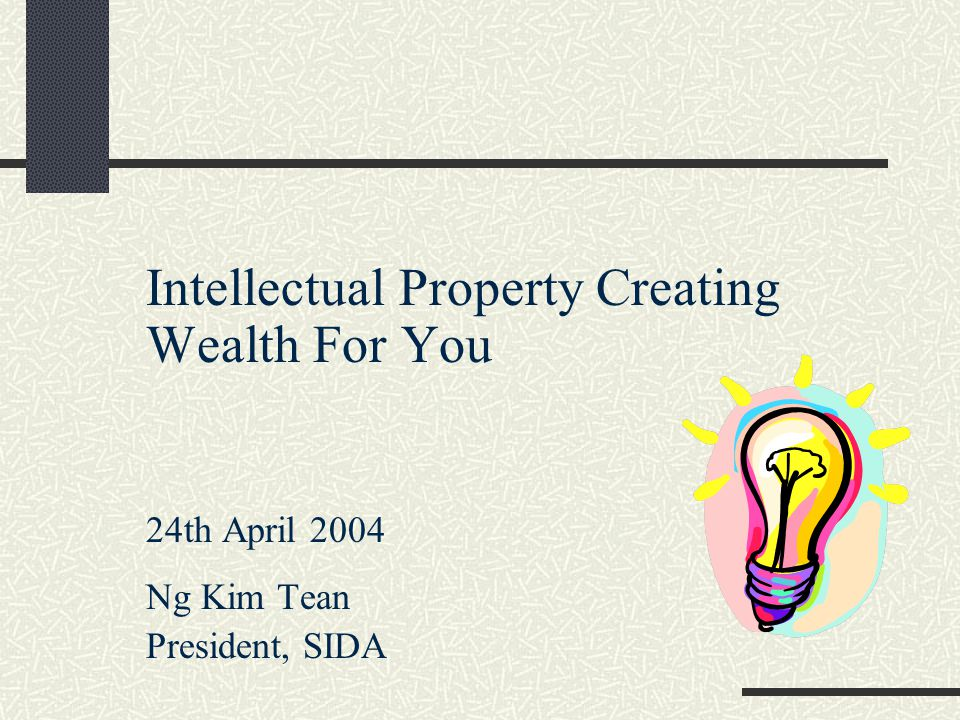 Intellectual Property Creating Wealth For You 24th April 2004 Ng Kim Tean President, SIDA