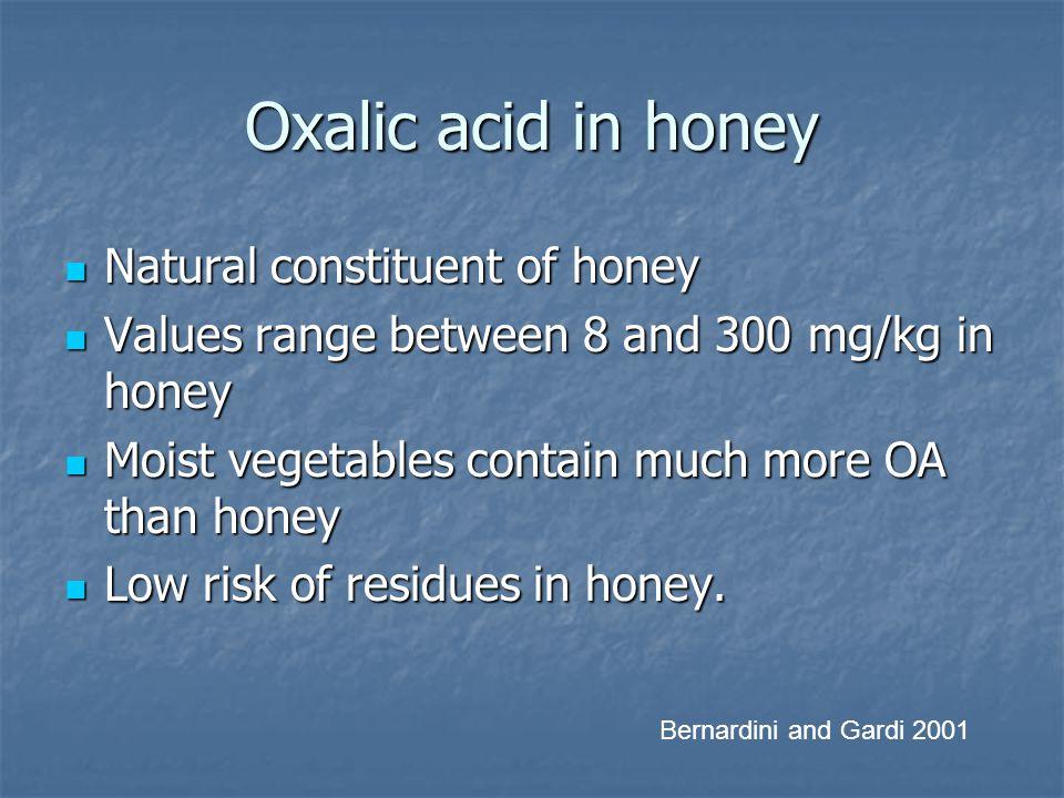 Oxalic acid in honey Natural constituent of honey Natural constituent of honey Values range between 8 and 300 mg/kg in honey Values range between 8 an