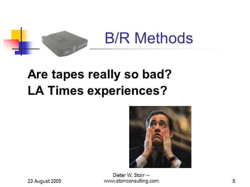 23 August 2005 Dieter W. Storr -- www.storrconsulting.com8 B/R Methods Are tapes really so bad.