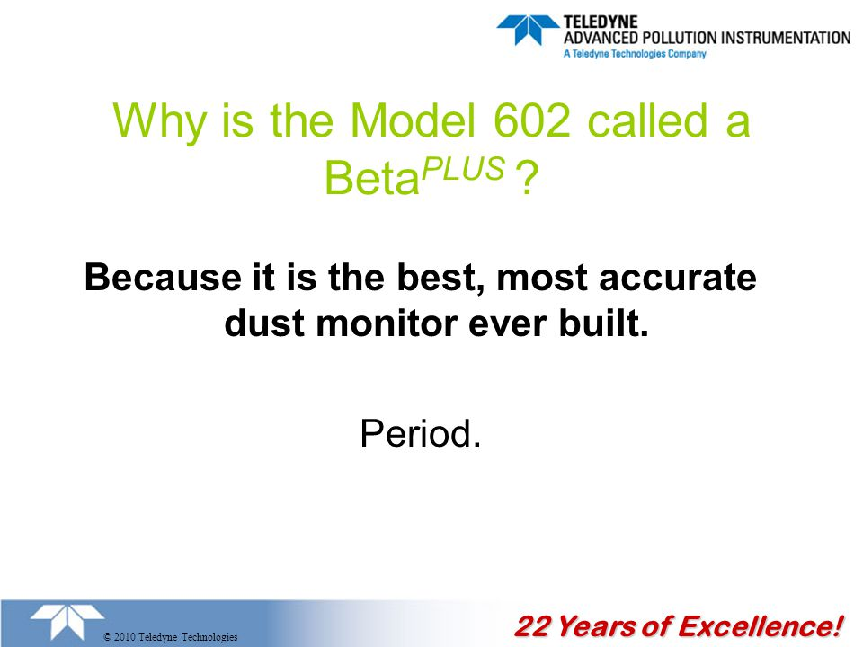 22 Years of Excellence. © 2010 Teledyne Technologies Why is the Model 602 called a Beta PLUS .