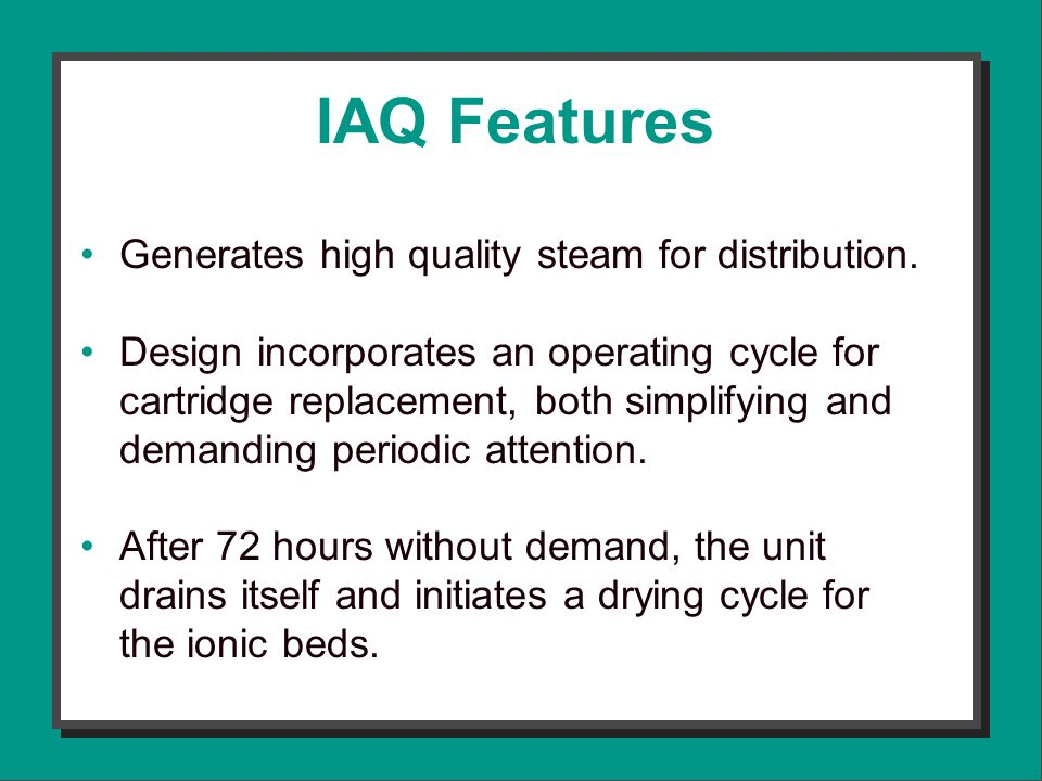 IAQ Features Generates high quality steam for distribution.