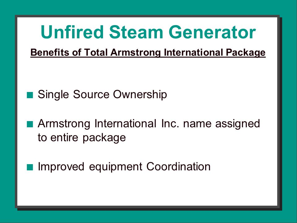 Unfired Steam Generator Benefits of Total Armstrong International Package n Single Source Ownership n Armstrong International Inc.