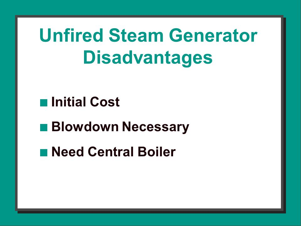 Unfired Steam Generator Disadvantages n Initial Cost n Blowdown Necessary n Need Central Boiler