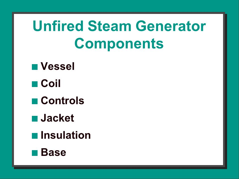 Unfired Steam Generator Components n Vessel n Coil n Controls n Jacket n Insulation n Base