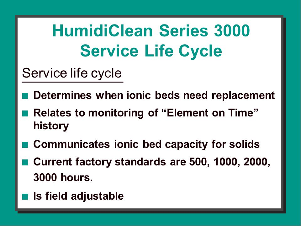 HumidiClean Series 3000 Service Life Cycle Service life cycle n Determines when ionic beds need replacement n Relates to monitoring of Element on Time history n Communicates ionic bed capacity for solids n Current factory standards are 500, 1000, 2000, 3000 hours.