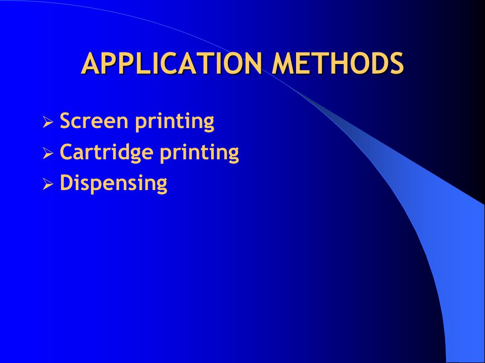 APPLICATION METHODS Screen printing Cartridge printing Dispensing