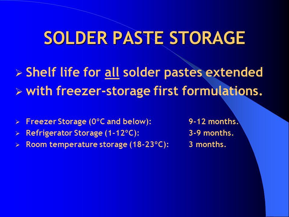 SOLDER PASTE STORAGE Shelf life for all solder pastes extended with freezer-storage first formulations. Freezer Storage (0ºC and below): 9-12 months.