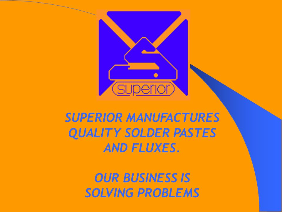 SUPERIOR MANUFACTURES QUALITY SOLDER PASTES AND FLUXES. OUR BUSINESS IS SOLVING PROBLEMS