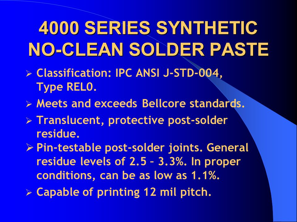 4000 SERIES SYNTHETIC NO-CLEAN SOLDER PASTE Classification: IPC ANSI J-STD-004, Type REL0. Meets and exceeds Bellcore standards. Translucent, protecti