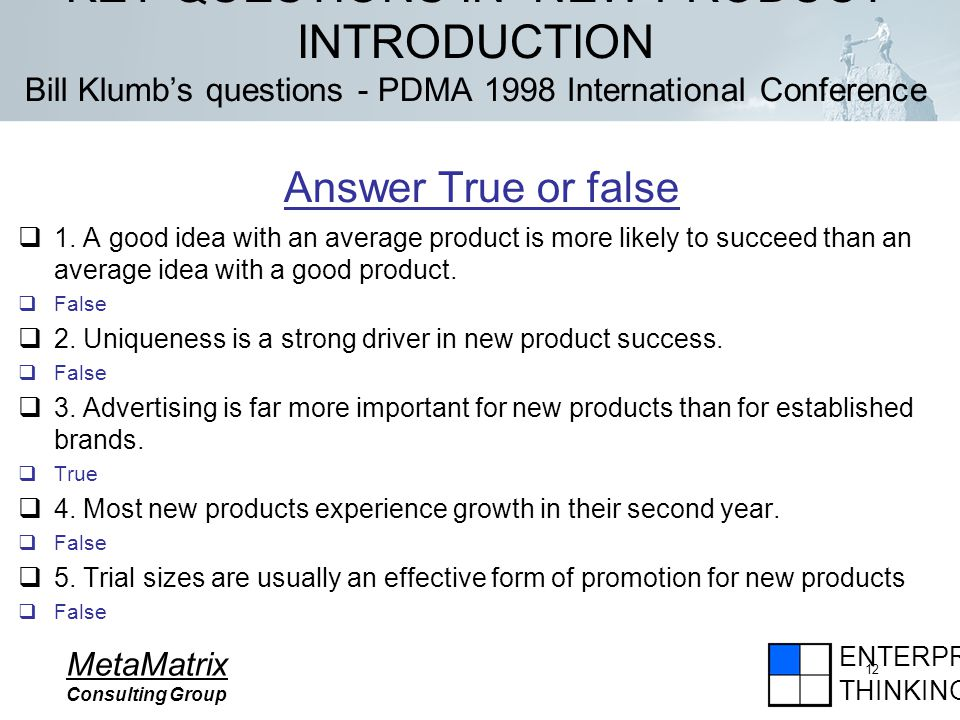 ENTERPRISE THINKING MetaMatrix Consulting Group 12 KEY QUESTIONS IN NEW PRODUCT INTRODUCTION Bill Klumbs questions - PDMA 1998 International Conference Answer True or false 1.