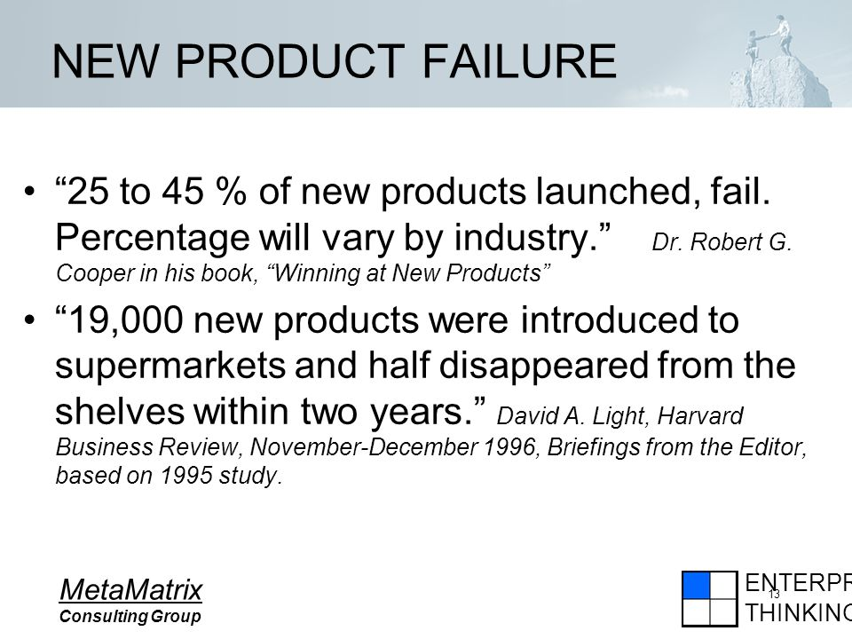 ENTERPRISE THINKING MetaMatrix Consulting Group 13 NEW PRODUCT FAILURE 25 to 45 % of new products launched, fail.