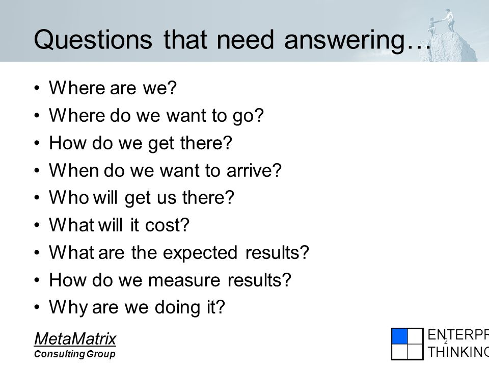 ENTERPRISE THINKING MetaMatrix Consulting Group 2 Questions that need answering… Where are we.