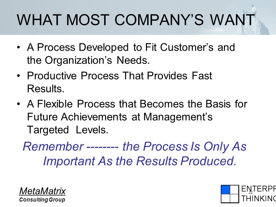 ENTERPRISE THINKING MetaMatrix Consulting Group 22 WHAT MOST COMPANYS WANT A Process Developed to Fit Customers and the Organizations Needs.