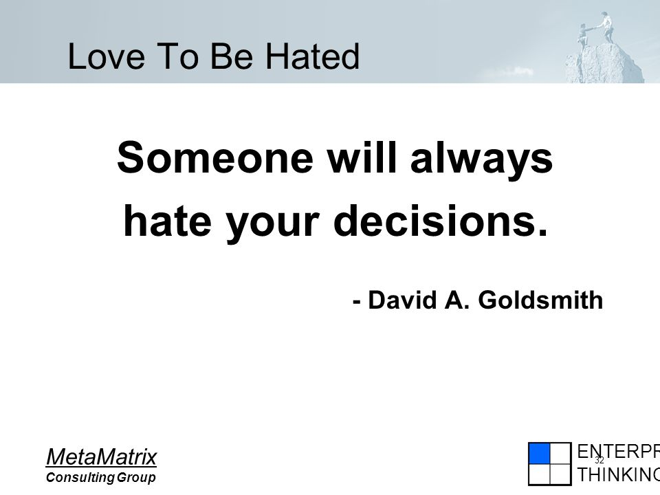 ENTERPRISE THINKING MetaMatrix Consulting Group 32 Love To Be Hated Someone will always hate your decisions.