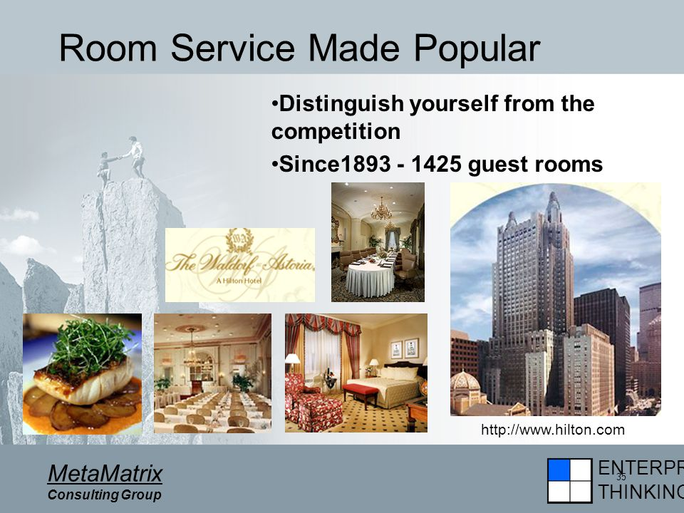 ENTERPRISE THINKING MetaMatrix Consulting Group 35 Room Service Made Popular Distinguish yourself from the competition Since1893 - 1425 guest rooms http://www.hilton.com