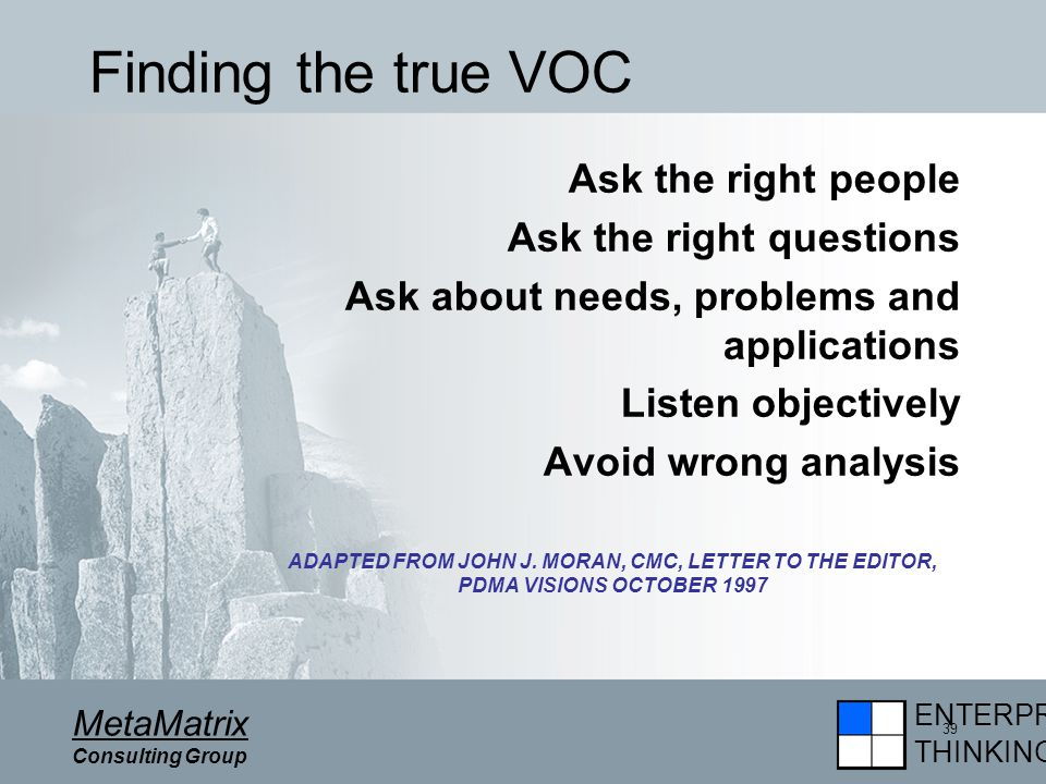 ENTERPRISE THINKING MetaMatrix Consulting Group 39 Finding the true VOC Ask the right people Ask the right questions Ask about needs, problems and applications Listen objectively Avoid wrong analysis ADAPTED FROM JOHN J.