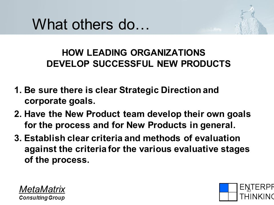 ENTERPRISE THINKING MetaMatrix Consulting Group 43 What others do… HOW LEADING ORGANIZATIONS DEVELOP SUCCESSFUL NEW PRODUCTS 1.
