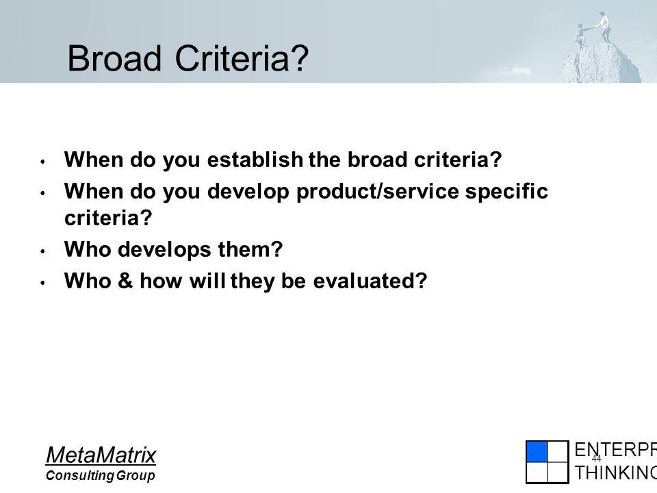 ENTERPRISE THINKING MetaMatrix Consulting Group 44 Broad Criteria.