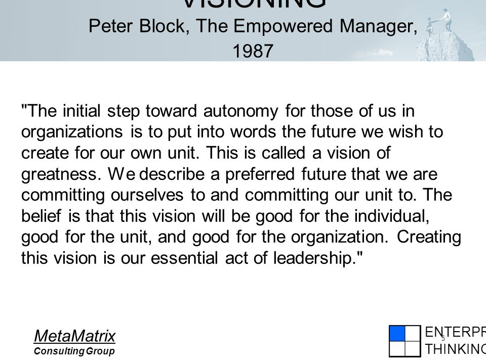 ENTERPRISE THINKING MetaMatrix Consulting Group 5 VISIONING Peter Block, The Empowered Manager, 1987 The initial step toward autonomy for those of us in organizations is to put into words the future we wish to create for our own unit.