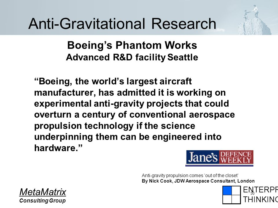ENTERPRISE THINKING MetaMatrix Consulting Group 50 Anti-Gravitational Research Boeing, the worlds largest aircraft manufacturer, has admitted it is working on experimental anti-gravity projects that could overturn a century of conventional aerospace propulsion technology if the science underpinning them can be engineered into hardware.