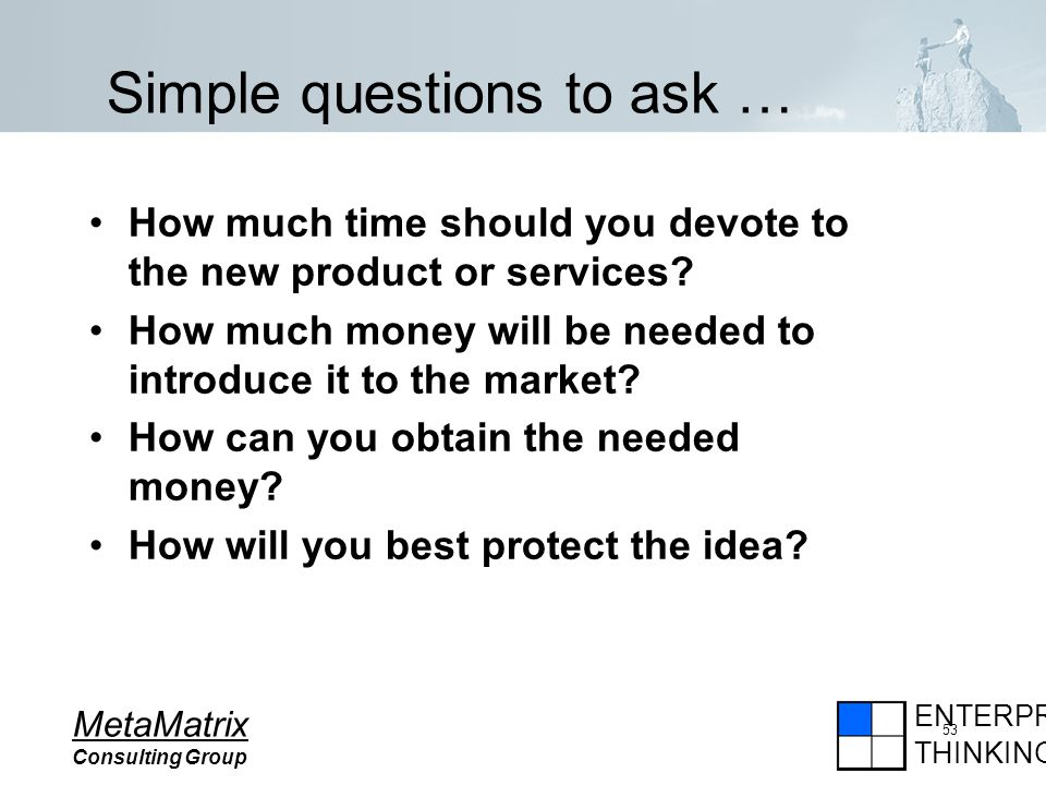 ENTERPRISE THINKING MetaMatrix Consulting Group 53 Simple questions to ask … How much time should you devote to the new product or services.
