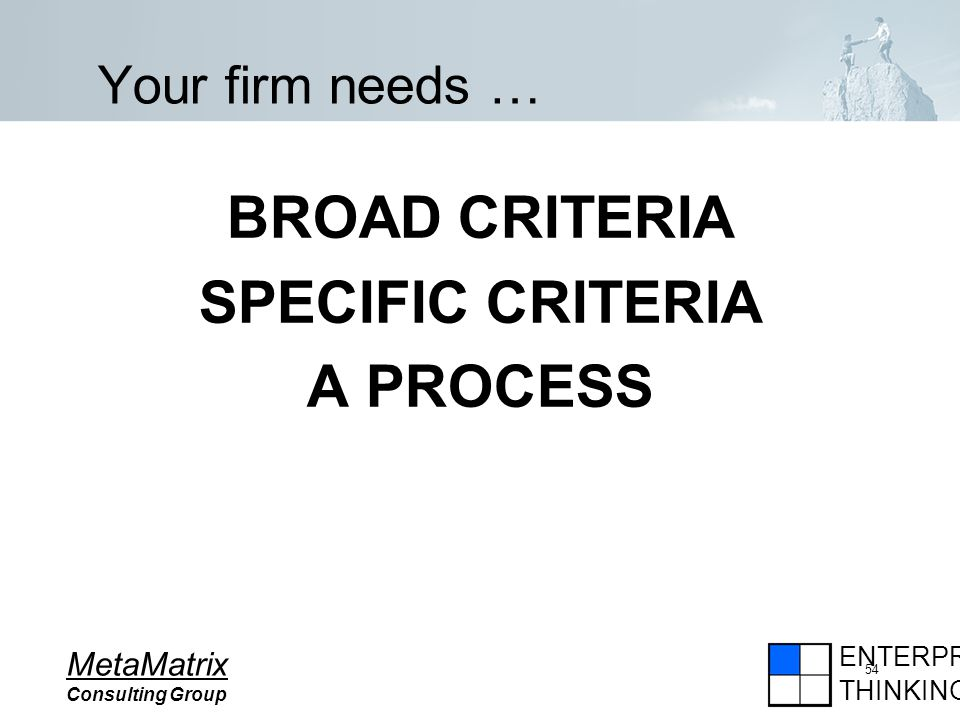 ENTERPRISE THINKING MetaMatrix Consulting Group 54 Your firm needs … BROAD CRITERIA SPECIFIC CRITERIA A PROCESS
