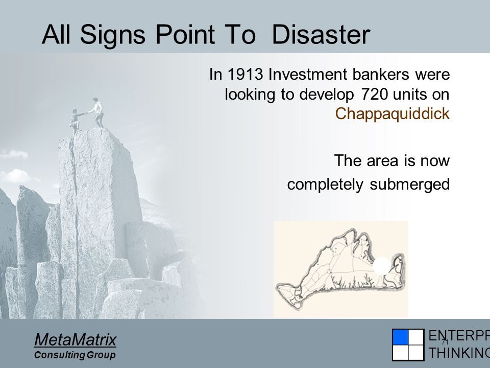 ENTERPRISE THINKING MetaMatrix Consulting Group 71 All Signs Point To Disaster In 1913 Investment bankers were looking to develop 720 units on Chappaquiddick The area is now completely submerged