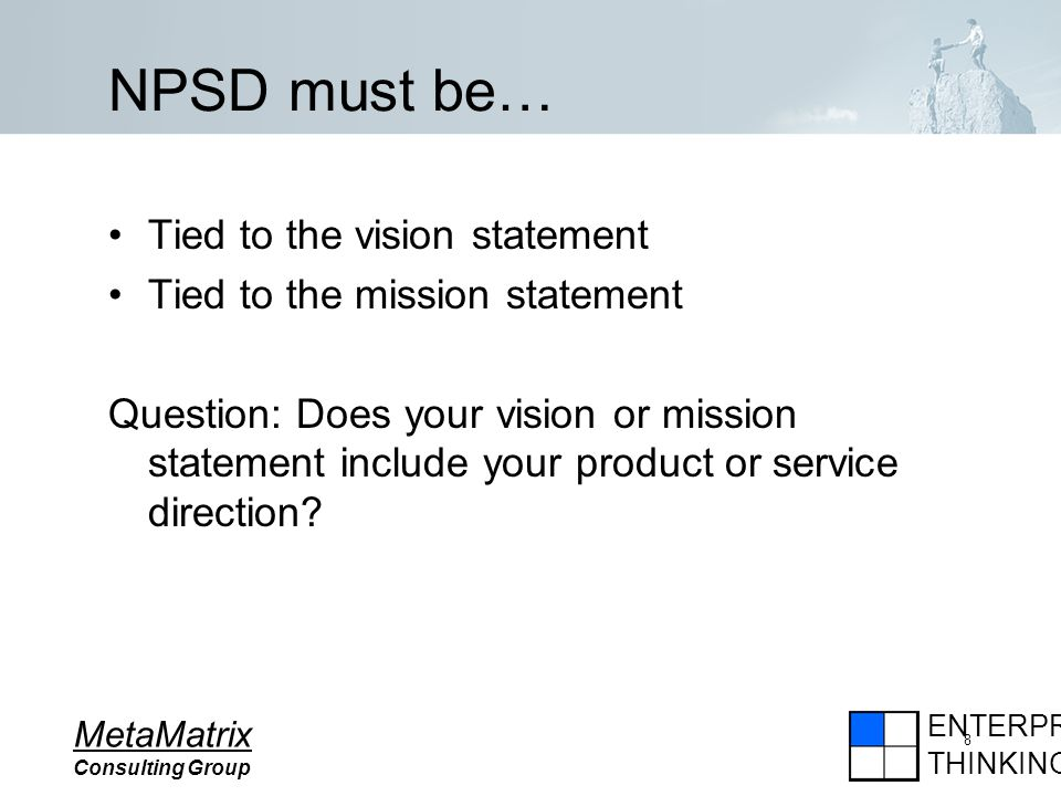 ENTERPRISE THINKING MetaMatrix Consulting Group 8 NPSD must be… Tied to the vision statement Tied to the mission statement Question: Does your vision or mission statement include your product or service direction