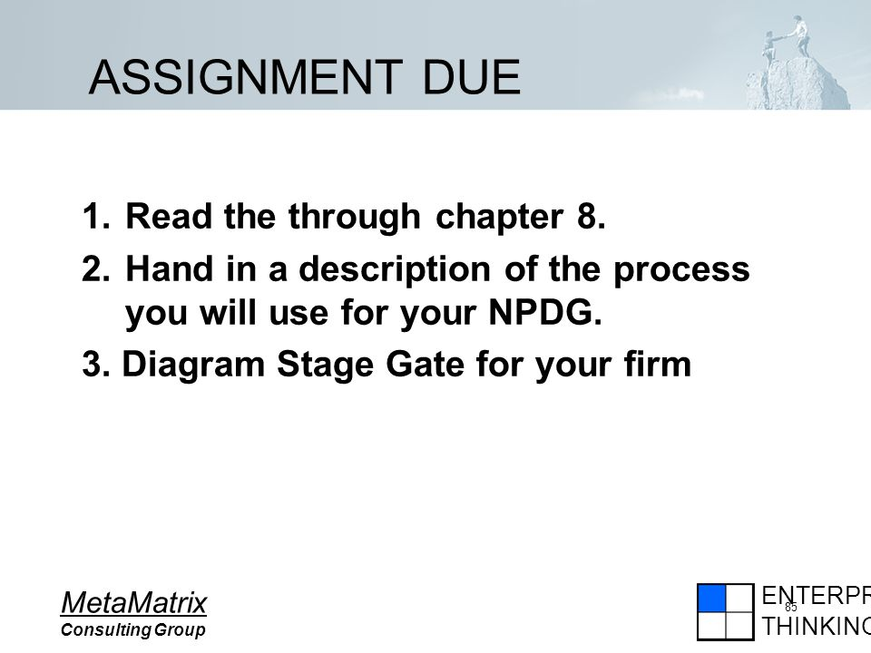 ENTERPRISE THINKING MetaMatrix Consulting Group 85 ASSIGNMENT DUE 1.Read the through chapter 8.