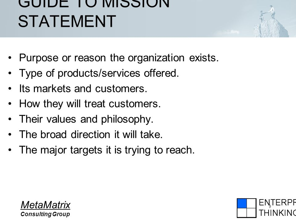 ENTERPRISE THINKING MetaMatrix Consulting Group 9 GUIDE TO MISSION STATEMENT Purpose or reason the organization exists.
