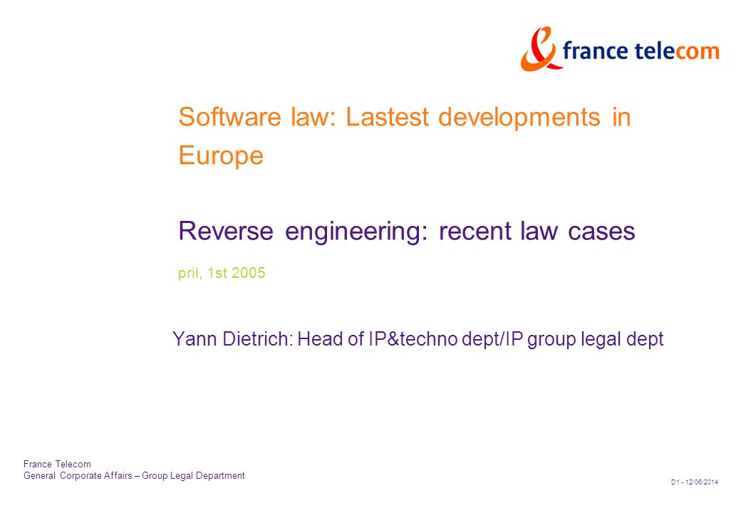 D1 - 12/06/2014 France Telecom General Corporate Affairs – Group Legal Department Software law: Lastest developments in Europe Reverse engineering: recent law cases pril, 1st 2005 Yann Dietrich: Head of IP&techno dept/IP group legal dept