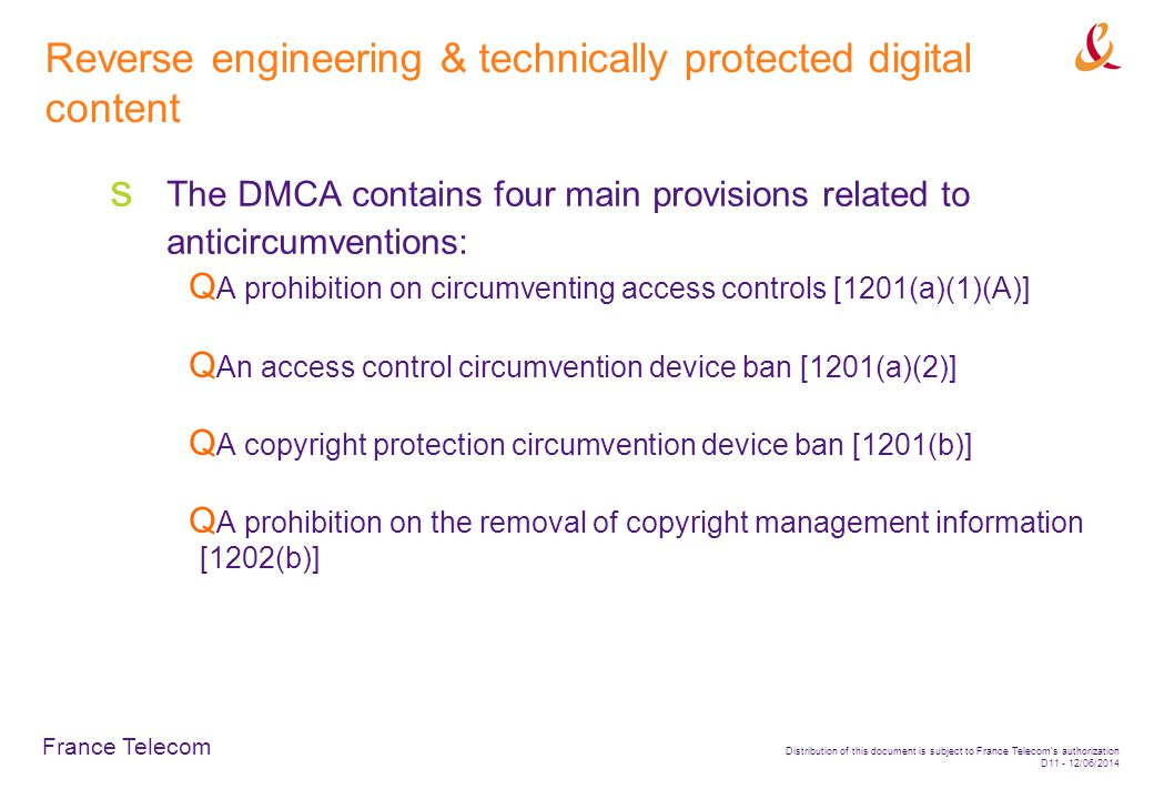 France Telecom Distribution of this document is subject to France Telecoms authorization D11 - 12/06/2014 Reverse engineering & technically protected digital content The DMCA contains four main provisions related to anticircumventions: A prohibition on circumventing access controls [1201(a)(1)(A)] An access control circumvention device ban [1201(a)(2)] A copyright protection circumvention device ban [1201(b)] A prohibition on the removal of copyright management information [1202(b)]