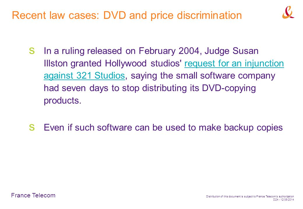 France Telecom Distribution of this document is subject to France Telecoms authorization D24 - 12/06/2014 Recent law cases: DVD and price discrimination In a ruling released on February 2004, Judge Susan Illston granted Hollywood studios request for an injunction against 321 Studios, saying the small software company had seven days to stop distributing its DVD-copying products.request for an injunction against 321 Studios Even if such software can be used to make backup copies
