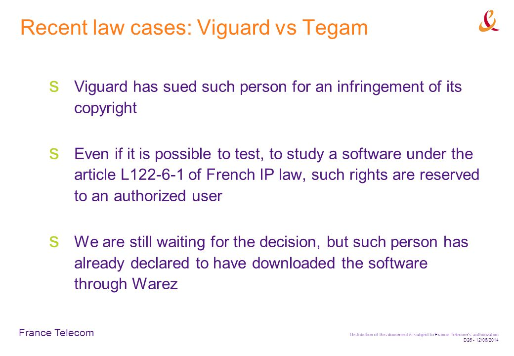 France Telecom Distribution of this document is subject to France Telecoms authorization D26 - 12/06/2014 Recent law cases: Viguard vs Tegam Viguard has sued such person for an infringement of its copyright Even if it is possible to test, to study a software under the article L122-6-1 of French IP law, such rights are reserved to an authorized user We are still waiting for the decision, but such person has already declared to have downloaded the software through Warez